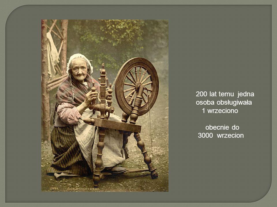 200 lat temu jedna osoba obsługiwała 1 wrzeciono obecnie do 3000 wrzecion