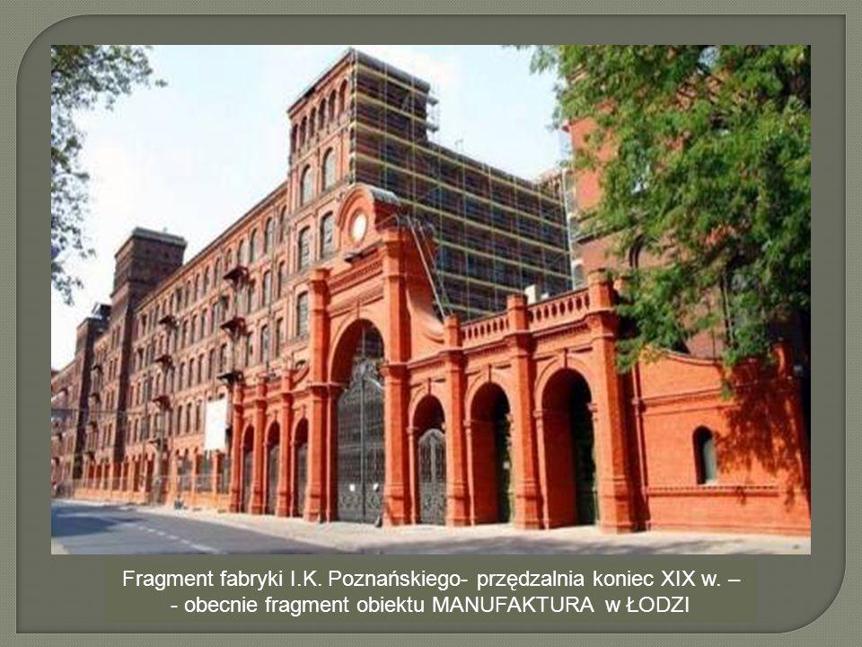 Fragment fabryki I.K. Poznańskiego- przędzalnia koniec XIX w. – - obecnie fragment obiektu MANUFAKTURA w ŁODZI
