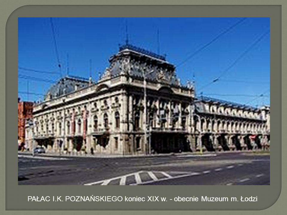 PAŁAC I.K. POZNAŃSKIEGO koniec XIX w. - obecnie Muzeum m. Łodzi