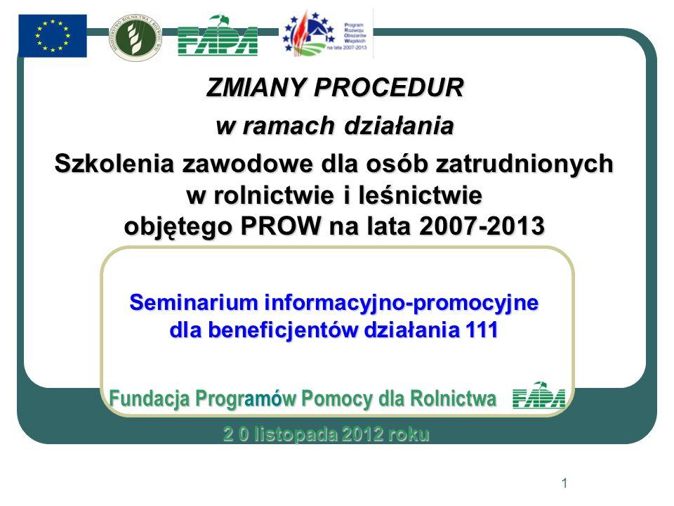 ZMIANY PROCEDUR w ramach działania Szkolenia zawodowe dla osób zatrudnionych w rolnictwie i leśnictwie objętego PROW na lata 2007-2013 Seminarium informacyjno-promocyjne dla beneficjentów działania 111 Fundacja Programów Pomocy dla Rolnictwa 2 0 listopada 2012 roku 2 0 listopada 2012 roku 1