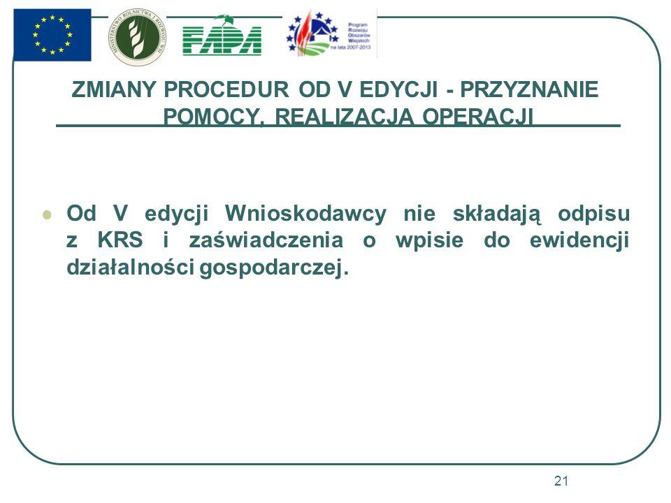 ZMIANY PROCEDUR OD V EDYCJI - PRZYZNANIE POMOCY, REALIZACJA OPERACJI Od V edycji Wnioskodawcy nie składają odpisu z KRS i zaświadczenia o wpisie do ewidencji działalności gospodarczej.