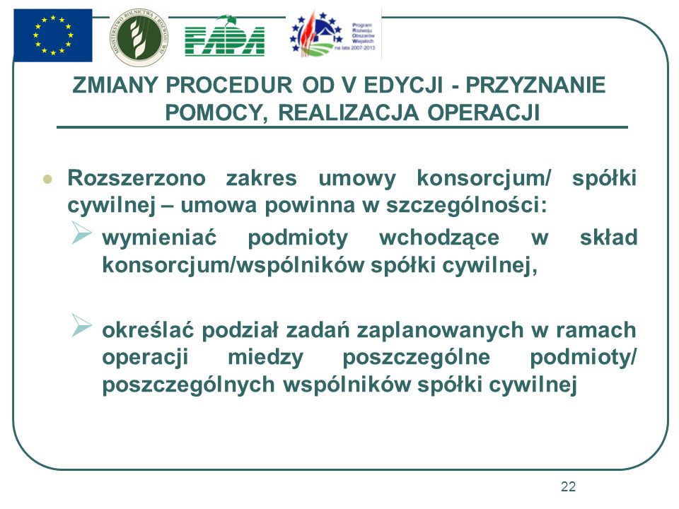 ZMIANY PROCEDUR OD V EDYCJI - PRZYZNANIE POMOCY, REALIZACJA OPERACJI Rozszerzono zakres umowy konsorcjum/ spółki cywilnej – umowa powinna w szczególności: wymieniać podmioty wchodzące w skład konsorcjum/wspólników spółki cywilnej, określać podział zadań zaplanowanych w ramach operacji miedzy poszczególne podmioty/ poszczególnych wspólników spółki cywilnej 22