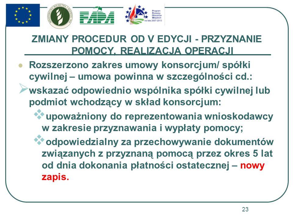 ZMIANY PROCEDUR OD V EDYCJI - PRZYZNANIE POMOCY, REALIZACJA OPERACJI Rozszerzono zakres umowy konsorcjum/ spółki cywilnej – umowa powinna w szczególności cd.: wskazać odpowiednio wspólnika spółki cywilnej lub podmiot wchodzący w skład konsorcjum: upoważniony do reprezentowania wnioskodawcy w zakresie przyznawania i wypłaty pomocy; odpowiedzialny za przechowywanie dokumentów związanych z przyznaną pomocą przez okres 5 lat od dnia dokonania płatności ostatecznej – nowy zapis.