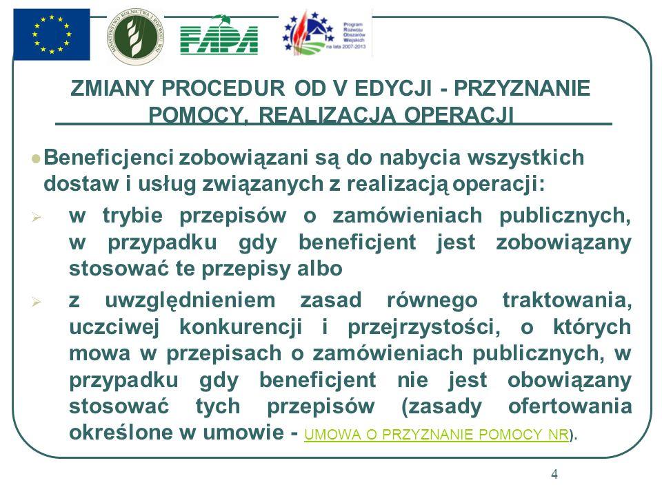 ZMIANY PROCEDUR OD V EDYCJI - PRZYZNANIE POMOCY, REALIZACJA OPERACJI Beneficjenci zobowiązani są do nabycia wszystkich dostaw i usług związanych z realizacją operacji: w trybie przepisów o zamówieniach publicznych, w przypadku gdy beneficjent jest zobowiązany stosować te przepisy albo z uwzględnieniem zasad równego traktowania, uczciwej konkurencji i przejrzystości, o których mowa w przepisach o zamówieniach publicznych, w przypadku gdy beneficjent nie jest obowiązany stosować tych przepisów (zasady ofertowania określone w umowie - UMOWA O PRZYZNANIE POMOCY NR).