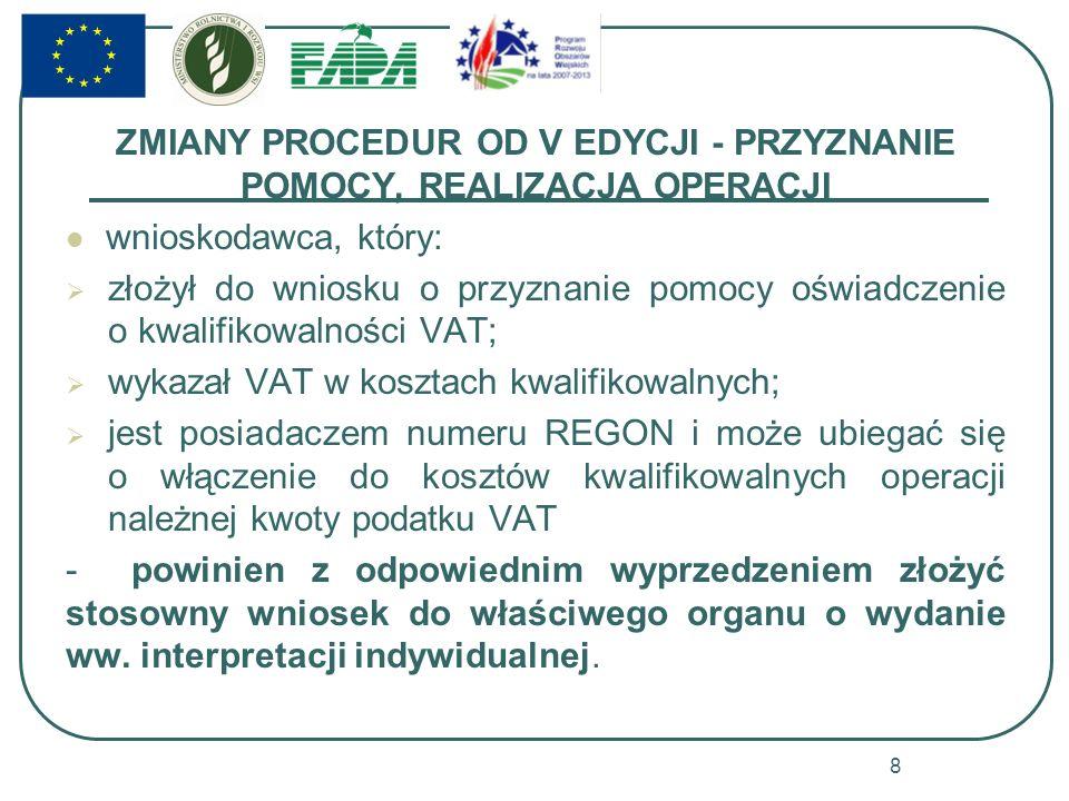 ZMIANY PROCEDUR OD V EDYCJI - PRZYZNANIE POMOCY, REALIZACJA OPERACJI wnioskodawca, który: złożył do wniosku o przyznanie pomocy oświadczenie o kwalifikowalności VAT; wykazał VAT w kosztach kwalifikowalnych; jest posiadaczem numeru REGON i może ubiegać się o włączenie do kosztów kwalifikowalnych operacji należnej kwoty podatku VAT - powinien z odpowiednim wyprzedzeniem złożyć stosowny wniosek do właściwego organu o wydanie ww.