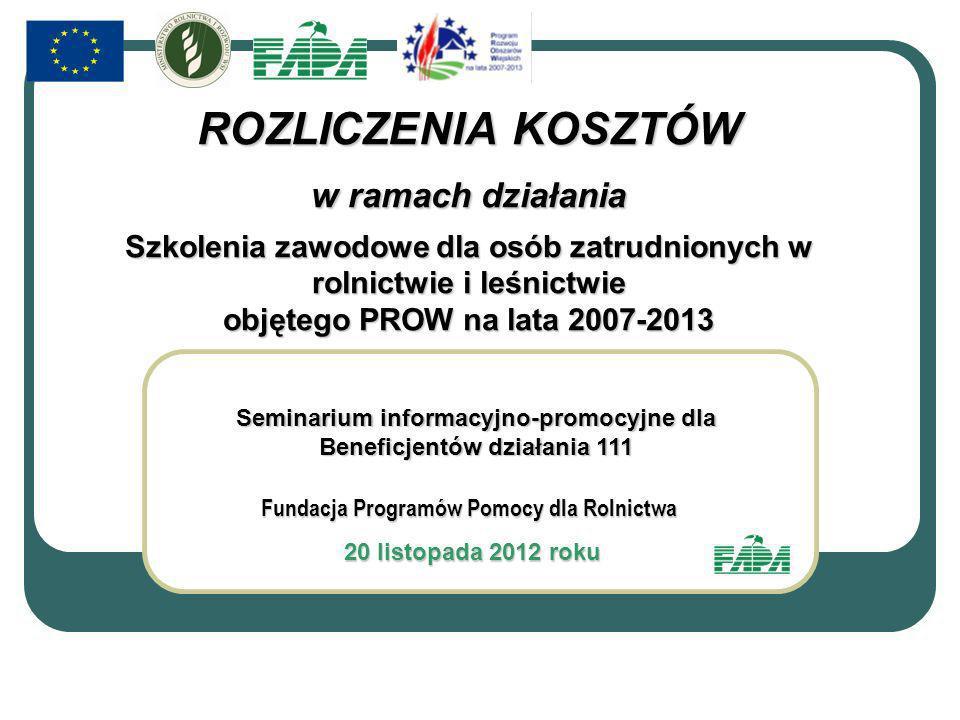 Fundacja Programów Pomocy dla Rolnictwa 20 listopada 2012 roku 20 listopada 2012 roku Seminarium informacyjno-promocyjne dla Beneficjentów działania 111 ROZLICZENIA KOSZTÓW w ramach działania Szkolenia zawodowe dla osób zatrudnionych w rolnictwie i leśnictwie objętego PROW na lata 2007-2013