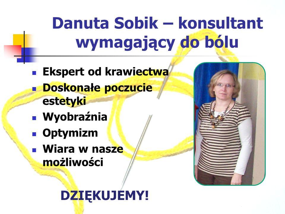 Danuta Sobik – konsultant wymagający do bólu Ekspert od krawiectwa Doskonałe poczucie estetyki Wyobraźnia Optymizm Wiara w nasze możliwości DZIĘKUJEMY!