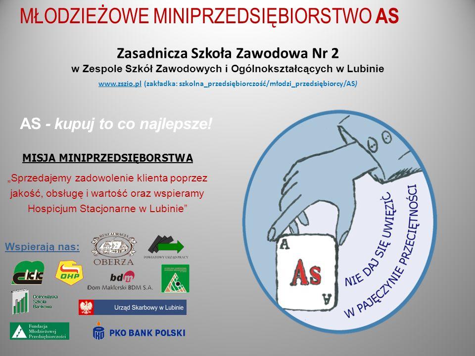 Zasadnicza Szkoła Zawodowa Nr 2 w Zespole Szkół Zawodowych i Ogólnokształcących w Lubinie www.zszio.pl (zakładka: szkolna_przedsiębiorczość/młodzi_przedsiębiorcy/AS) MISJA MINIPRZEDSIĘBORSTWA Sprzedajemy zadowolenie klienta poprzez jakość, obsługę i wartość oraz wspieramy Hospicjum Stacjonarne w Lubinie AS - kupuj to co najlepsze.