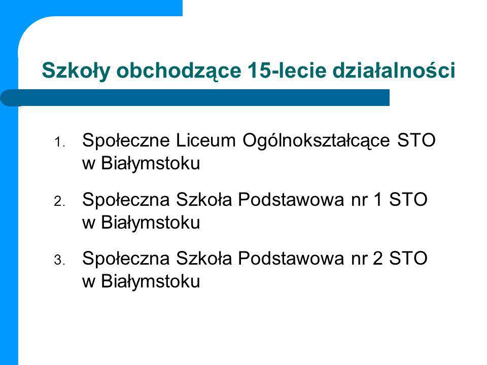 Szkoły obchodzące 15-lecie działalności 1. Społeczne Liceum Ogólnokształcące STO w Białymstoku 2. Społeczna Szkoła Podstawowa nr 1 STO w Białymstoku 3
