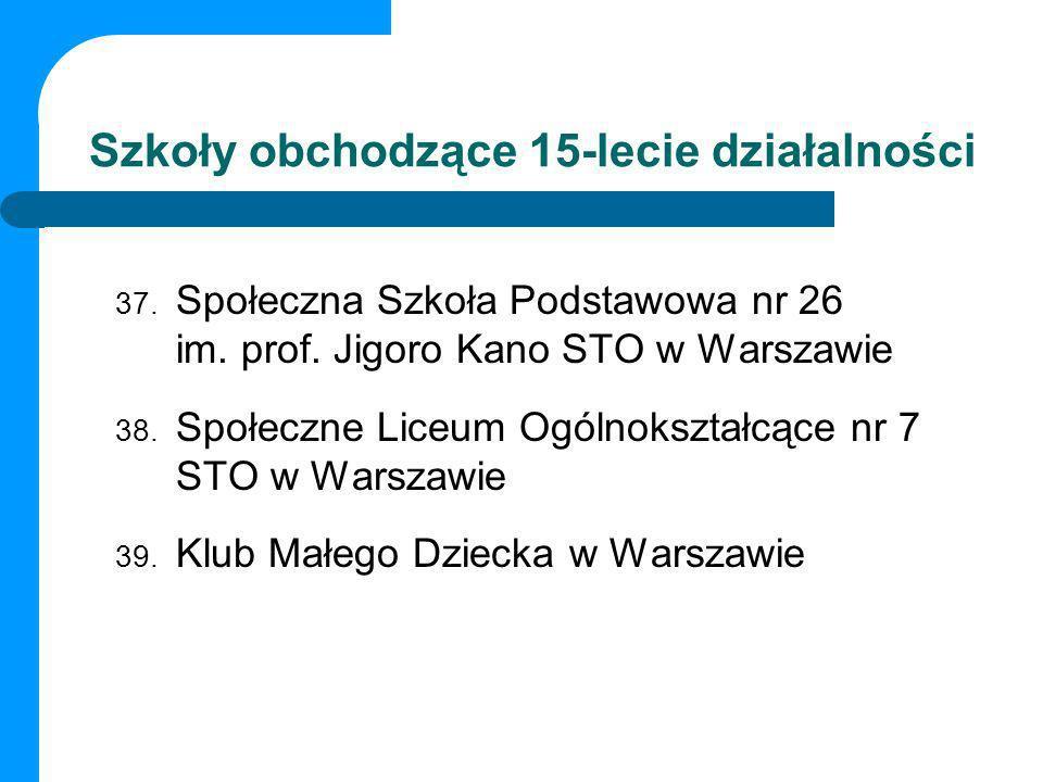Szkoły obchodzące 15-lecie działalności 37. Społeczna Szkoła Podstawowa nr 26 im. prof. Jigoro Kano STO w Warszawie 38. Społeczne Liceum Ogólnokształc
