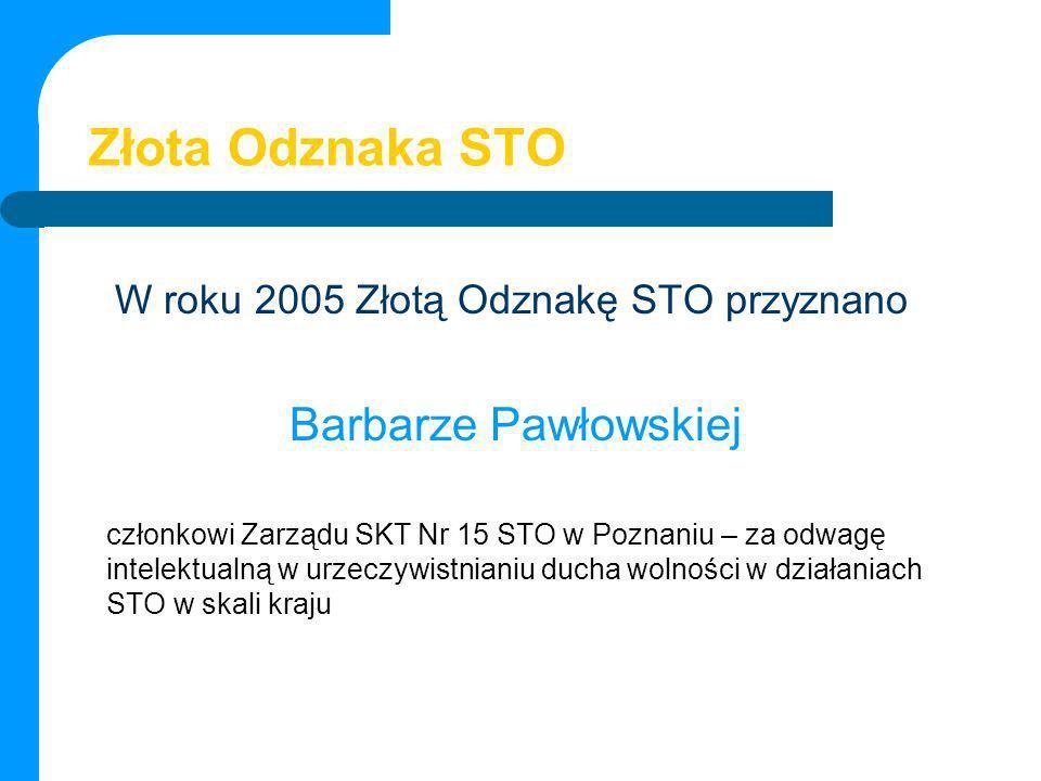 Złota Odznaka STO W roku 2005 Złotą Odznakę STO przyznano Barbarze Pawłowskiej członkowi Zarządu SKT Nr 15 STO w Poznaniu – za odwagę intelektualną w