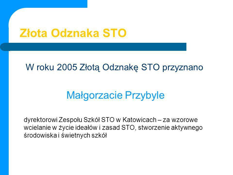 Złota Odznaka STO W roku 2005 Złotą Odznakę STO przyznano Małgorzacie Przybyle dyrektorowi Zespołu Szkół STO w Katowicach – za wzorowe wcielanie w życ