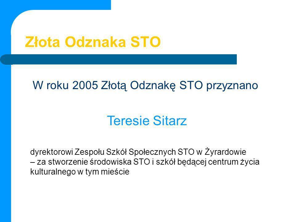 Złota Odznaka STO W roku 2005 Złotą Odznakę STO przyznano Teresie Sitarz dyrektorowi Zespołu Szkół Społecznych STO w Żyrardowie – za stworzenie środow