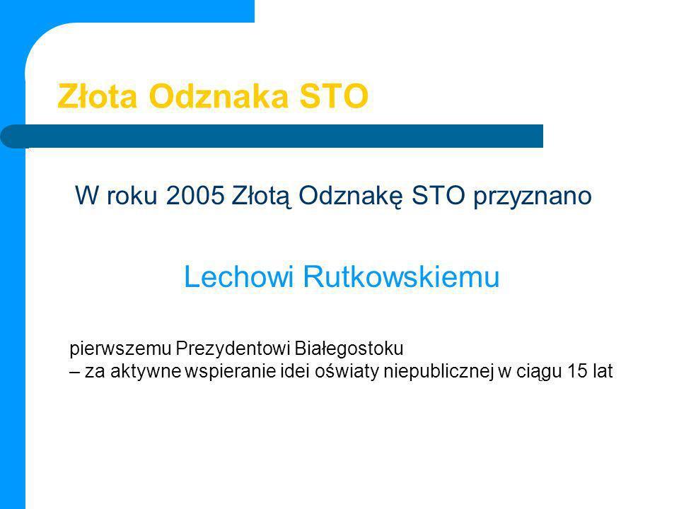 Złota Odznaka STO W roku 2005 Złotą Odznakę STO przyznano Lechowi Rutkowskiemu pierwszemu Prezydentowi Białegostoku – za aktywne wspieranie idei oświa
