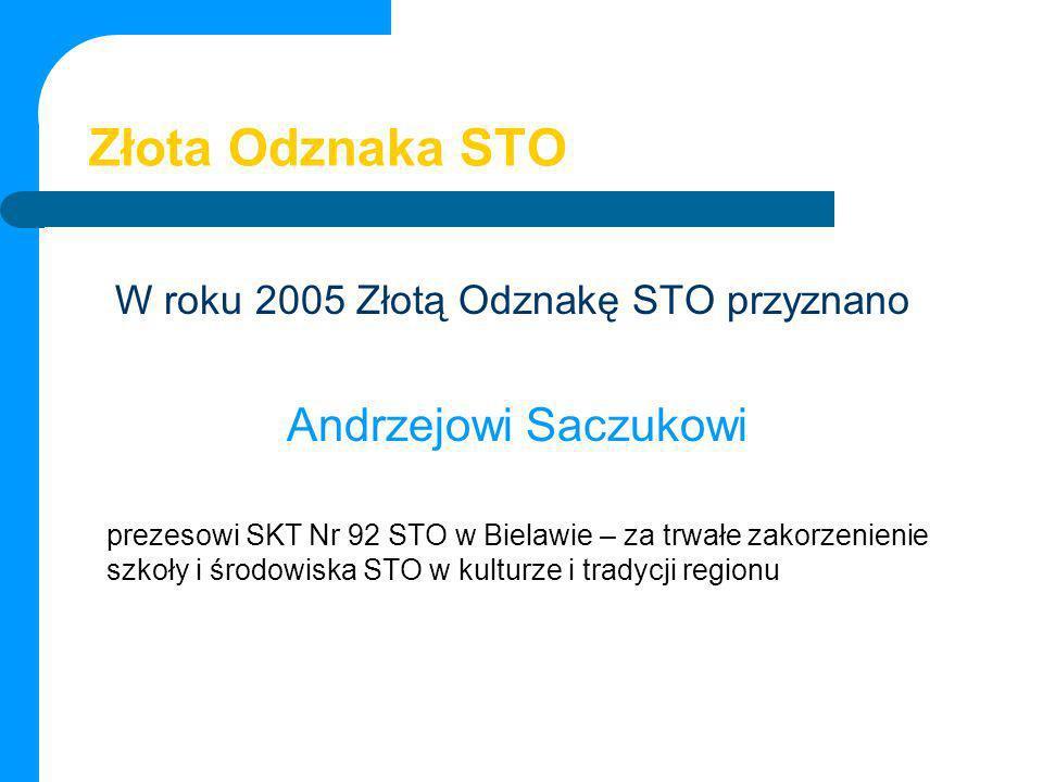 Złota Odznaka STO W roku 2005 Złotą Odznakę STO przyznano Andrzejowi Saczukowi prezesowi SKT Nr 92 STO w Bielawie – za trwałe zakorzenienie szkoły i ś