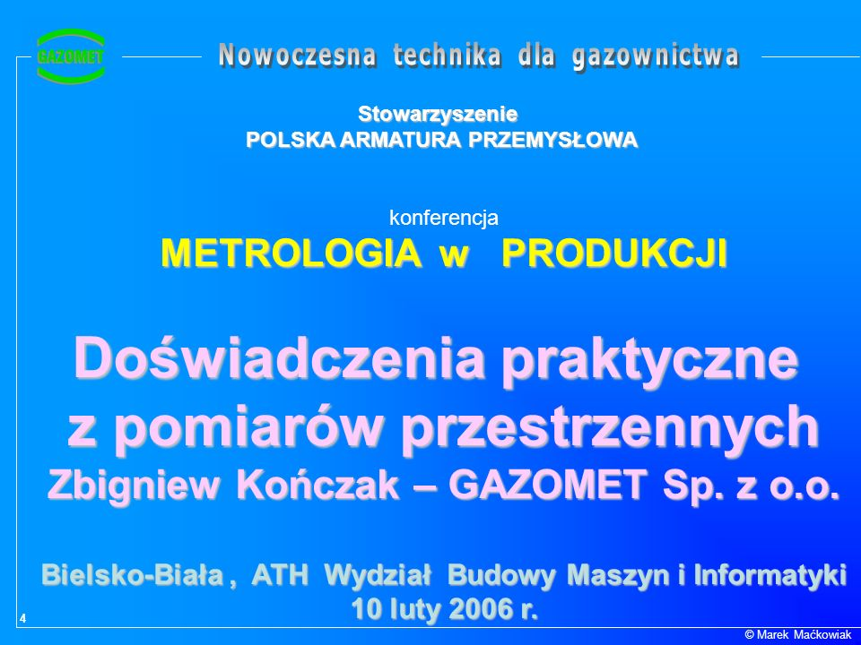 4 © Marek Maćkowiak Stowarzyszenie POLSKA ARMATURA PRZEMYSŁOWA konferencja METROLOGIA w PRODUKCJI Doświadczenia praktyczne z pomiarów przestrzennych Z