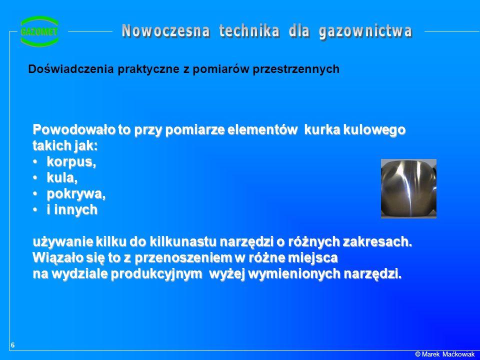 6 © Marek Maćkowiak Doświadczenia praktyczne z pomiarów przestrzennych Powodowało to przy pomiarze elementów kurka kulowego takich jak: korpus,korpus,