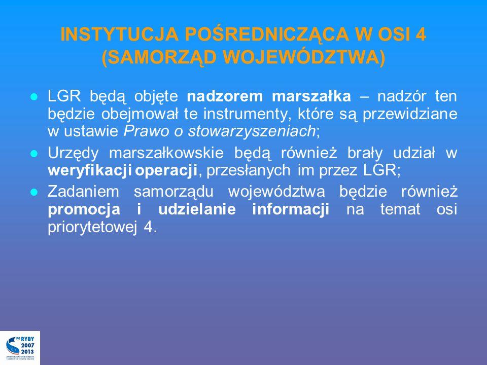 INSTYTUCJA POŚREDNICZĄCA W OSI 4 (SAMORZĄD WOJEWÓDZTWA) LGR będą objęte nadzorem marszałka – nadzór ten będzie obejmował te instrumenty, które są przewidziane w ustawie Prawo o stowarzyszeniach; Urzędy marszałkowskie będą również brały udział w weryfikacji operacji, przesłanych im przez LGR; Zadaniem samorządu województwa będzie również promocja i udzielanie informacji na temat osi priorytetowej 4.