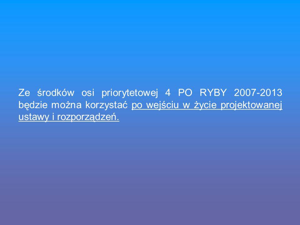 Ze środków osi priorytetowej 4 PO RYBY 2007-2013 będzie można korzystać po wejściu w życie projektowanej ustawy i rozporządzeń.