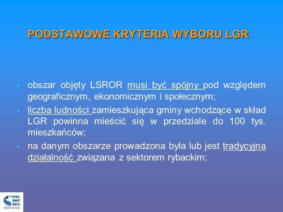 PODSTAWOWE KRYTERIA WYBORU LGR obszar objęty LSROR musi być spójny pod względem geograficznym, ekonomicznym i społecznym; liczba ludności zamieszkująca gminy wchodzące w skład LGR powinna mieścić się w przedziale do 100 tys.