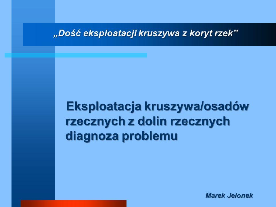 Eksploatacja kruszywa/osadów rzecznych z dolin rzecznych diagnoza problemu Marek Jelonek Dość eksploatacji kruszywa z koryt rzek
