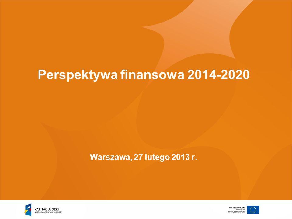 Perspektywa finansowa 2014-2020 Warszawa, 27 lutego 2013 r.