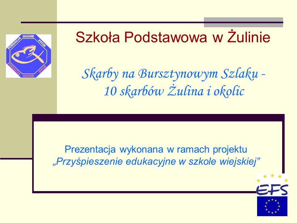 Szkoła Podstawowa w Żulinie Skarby na Bursztynowym Szlaku - 10 skarbów Żulina i okolic Prezentacja wykonana w ramach projektu Przyśpieszenie edukacyjn