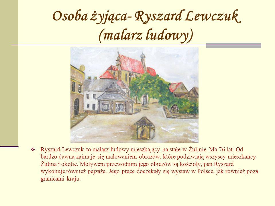 Osoba żyjąca- Ryszard Lewczuk (malarz ludowy) Ryszard Lewczuk to malarz ludowy mieszkający na stałe w Żulinie. Ma 76 lat. Od bardzo dawna zajmuje się