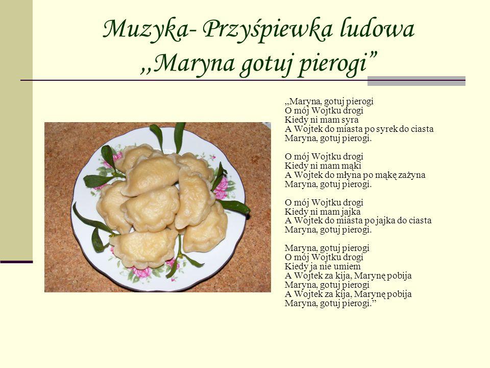 Muzyka- Przyśpiewka ludowa,,Maryna gotuj pierogi Maryna, gotuj pierogi O mój Wojtku drogi Kiedy ni mam syra A Wojtek do miasta po syrek do ciasta Mary