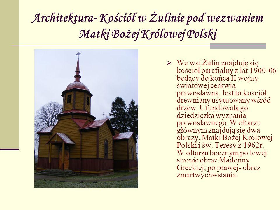 Architektura- Kościół w Żulinie pod wezwaniem Matki Bożej Królowej Polski We wsi Żulin znajduję się kościół parafialny z lat 1900-06 będący do końca I