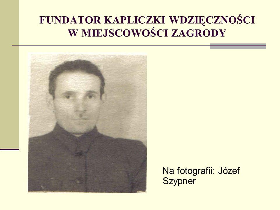 FUNDATOR KAPLICZKI WDZIĘCZNOŚCI W MIEJSCOWOŚCI ZAGRODY Na fotografii: Józef Szypner