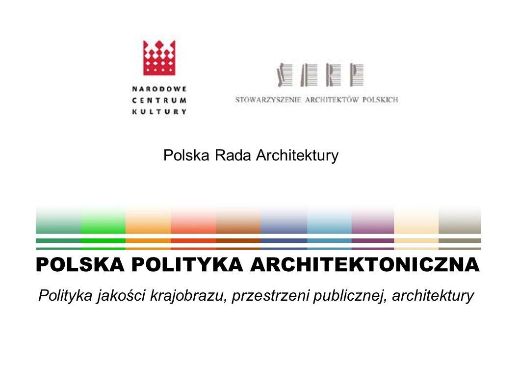 Polityka jakości krajobrazu, przestrzeni publicznej, architektury POLSKA POLITYKA ARCHITEKTONICZNA Polska Rada Architektury