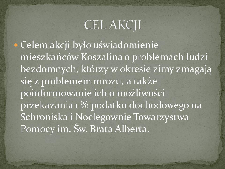 Celem akcji było uświadomienie mieszkańców Koszalina o problemach ludzi bezdomnych, którzy w okresie zimy zmagają się z problemem mrozu, a także poinformowanie ich o możliwości przekazania 1 % podatku dochodowego na Schroniska i Noclegownie Towarzystwa Pomocy im.