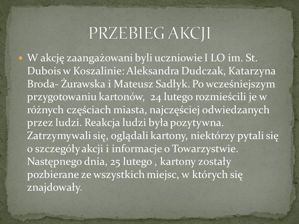W akcję zaangażowani byli uczniowie I LO im. St. Dubois w Koszalinie: Aleksandra Dudczak, Katarzyna Broda- Żurawska i Mateusz Sadłyk. Po wcześniejszym