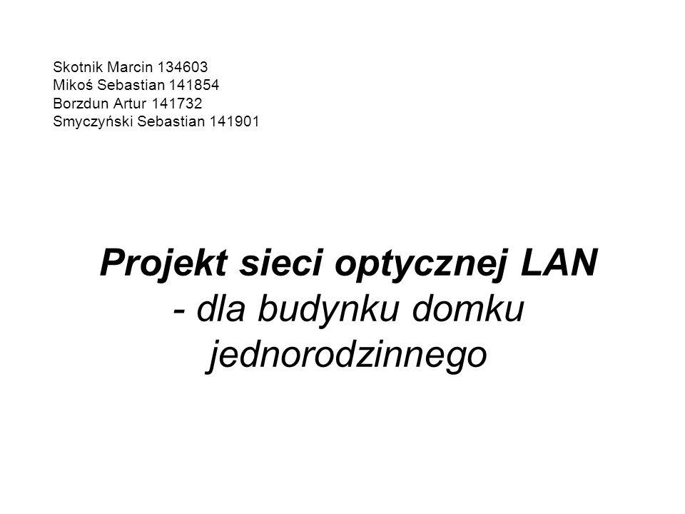 Projekt sieci optycznej LAN - dla budynku domku jednorodzinnego Skotnik Marcin 134603 Mikoś Sebastian 141854 Borzdun Artur 141732 Smyczyński Sebastian