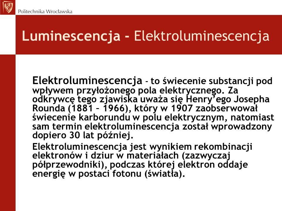 Luminescencja - Elektroluminescencja Elektroluminescencja – to świecenie substancji pod wpływem przyłożonego pola elektrycznego. Za odkrywcę tego zjaw