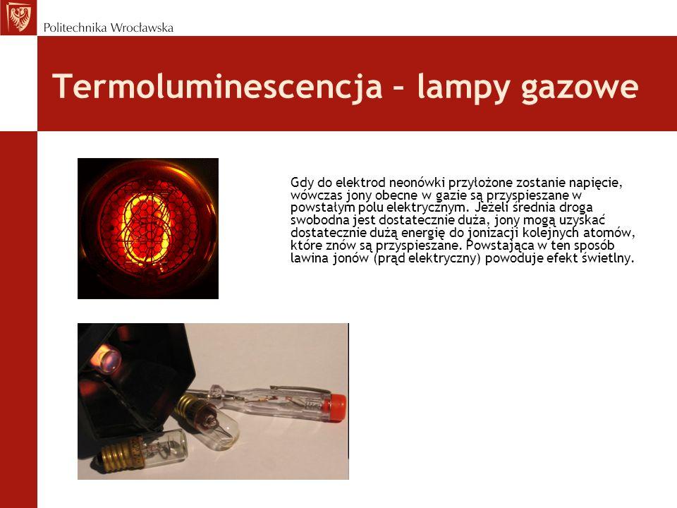 Termoluminescencja – lampy gazowe Gdy do elektrod neonówki przyłożone zostanie napięcie, wówczas jony obecne w gazie są przyspieszane w powstałym polu