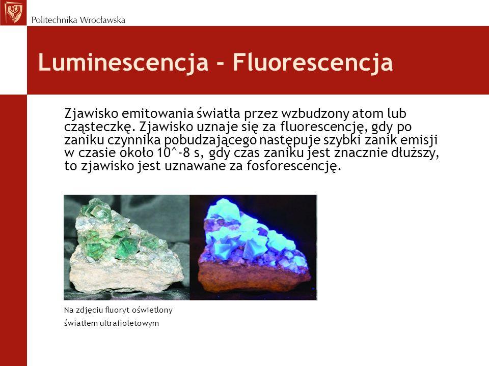 Luminescencja - Fluorescencja Zjawisko emitowania światła przez wzbudzony atom lub cząsteczkę. Zjawisko uznaje się za fluorescencję, gdy po zaniku czy