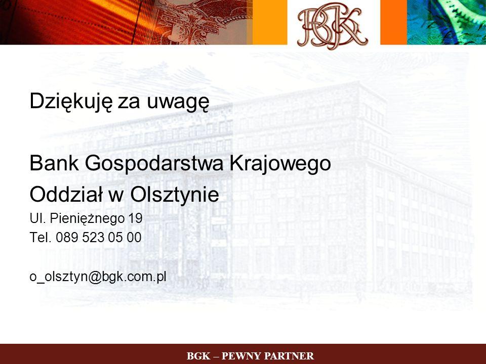 Dziękuję za uwagę Bank Gospodarstwa Krajowego Oddział w Olsztynie Ul. Pieniężnego 19 Tel. 089 523 05 00 o_olsztyn@bgk.com.pl BGK – PEWNY PARTNER