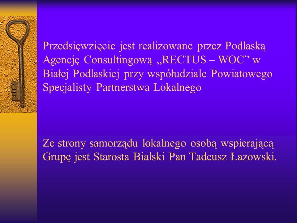Przedsięwzięcie jest realizowane przez Podlaską Agencję Consultingową RECTUS – WOC w Białej Podlaskiej przy współudziale Powiatowego Specjalisty Partnerstwa Lokalnego Ze strony samorządu lokalnego osobą wspierającą Grupę jest Starosta Bialski Pan Tadeusz Łazowski.