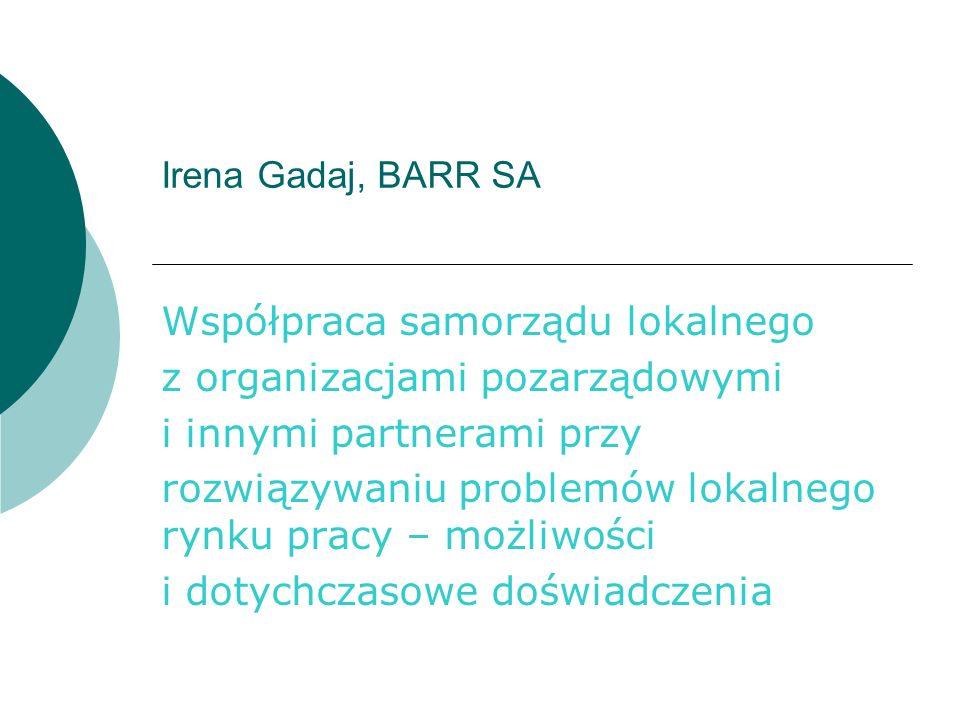 Irena Gadaj, BARR SA Współpraca samorządu lokalnego z organizacjami pozarządowymi i innymi partnerami przy rozwiązywaniu problemów lokalnego rynku pracy – możliwości i dotychczasowe doświadczenia