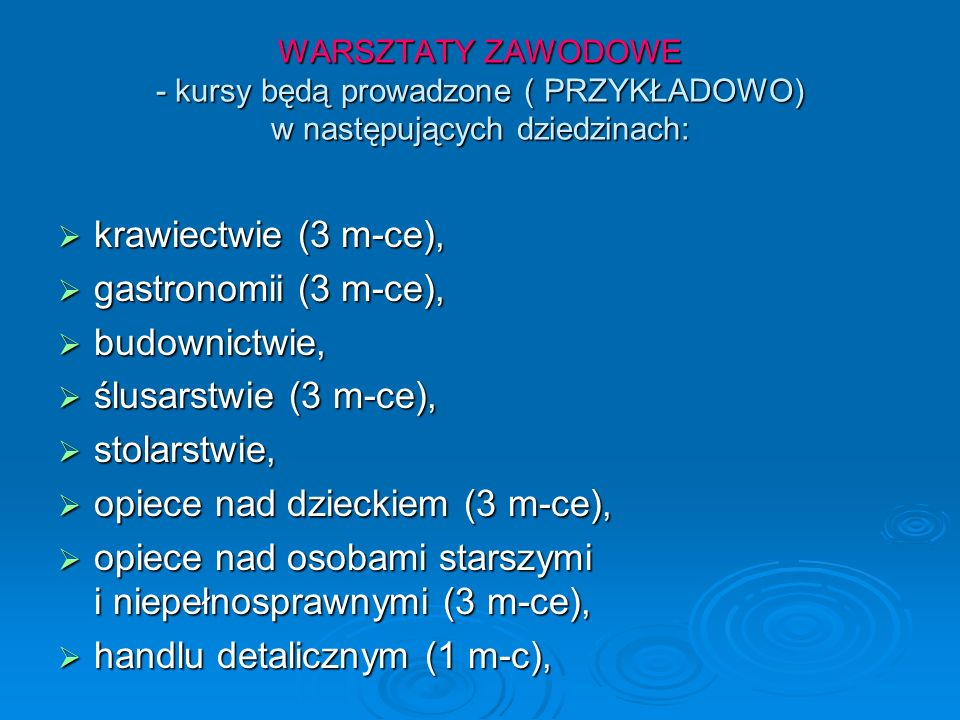 WARSZTATY ZAWODOWE - kursy będą prowadzone ( PRZYKŁADOWO) w następujących dziedzinach: krawiectwie (3 m-ce), krawiectwie (3 m-ce), gastronomii (3 m-ce), gastronomii (3 m-ce), budownictwie, budownictwie, ślusarstwie (3 m-ce), ślusarstwie (3 m-ce), stolarstwie, stolarstwie, opiece nad dzieckiem (3 m-ce), opiece nad dzieckiem (3 m-ce), opiece nad osobami starszymi i niepełnosprawnymi (3 m-ce), opiece nad osobami starszymi i niepełnosprawnymi (3 m-ce), handlu detalicznym (1 m-c), handlu detalicznym (1 m-c),