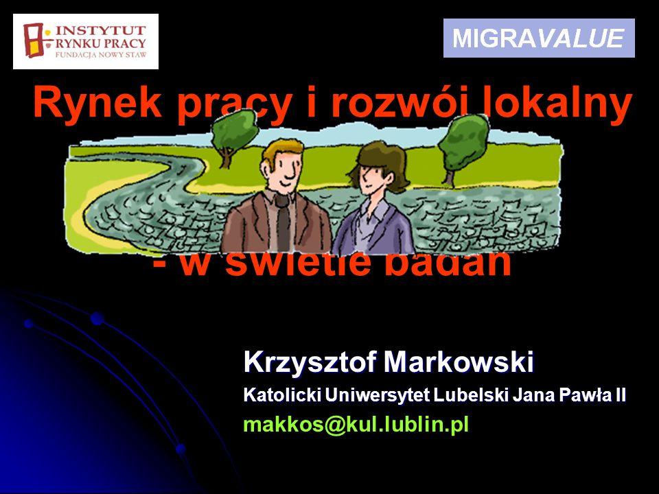 Rynek pracy i rozwój lokalny regionu w kontekście problemu migracji - w świetle badań Krzysztof Markowski Katolicki Uniwersytet Lubelski Jana Pawła II