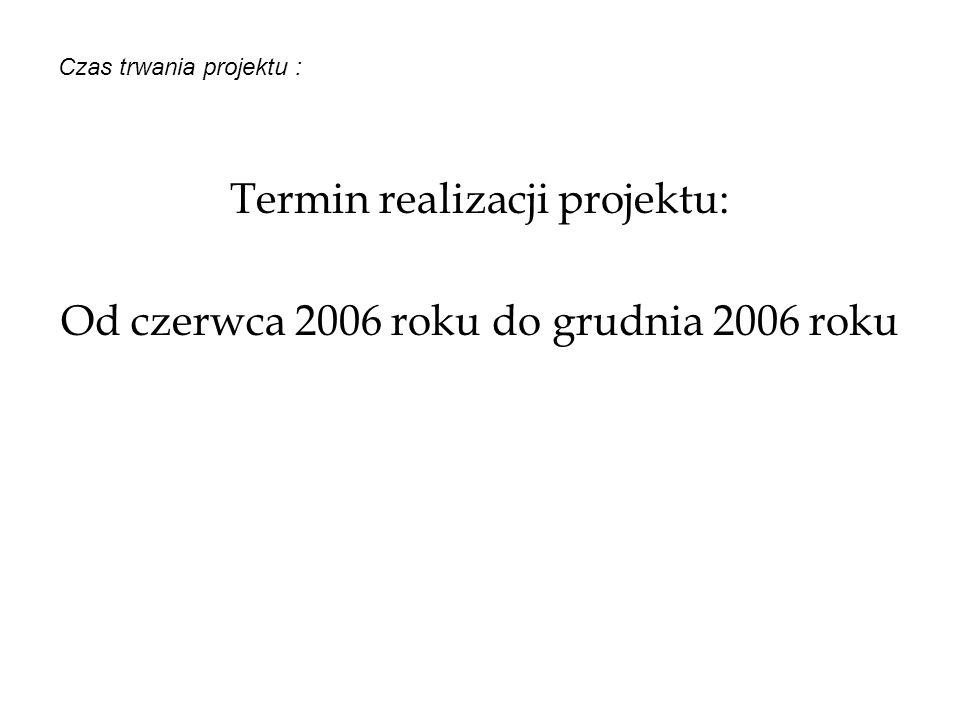 Czas trwania projektu : Termin realizacji projektu: Od czerwca 2006 roku do grudnia 2006 roku
