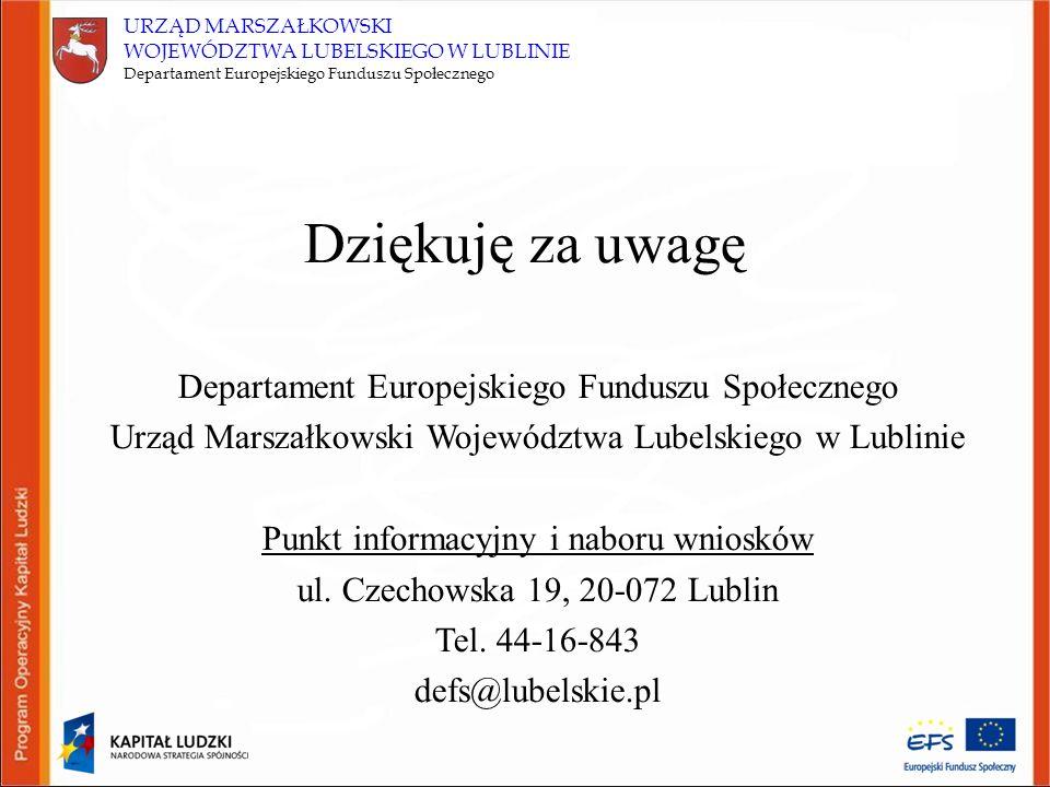 URZĄD MARSZAŁKOWSKI WOJEWÓDZTWA LUBELSKIEGO W LUBLINIE Departament Europejskiego Funduszu Społecznego Dziękuję za uwagę Departament Europejskiego Funduszu Społecznego Urząd Marszałkowski Województwa Lubelskiego w Lublinie Punkt informacyjny i naboru wniosków ul.