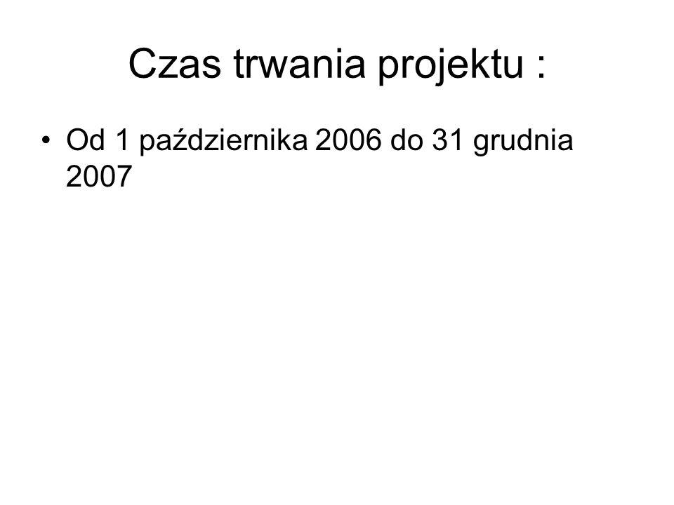 Czas trwania projektu : Od 1 października 2006 do 31 grudnia 2007