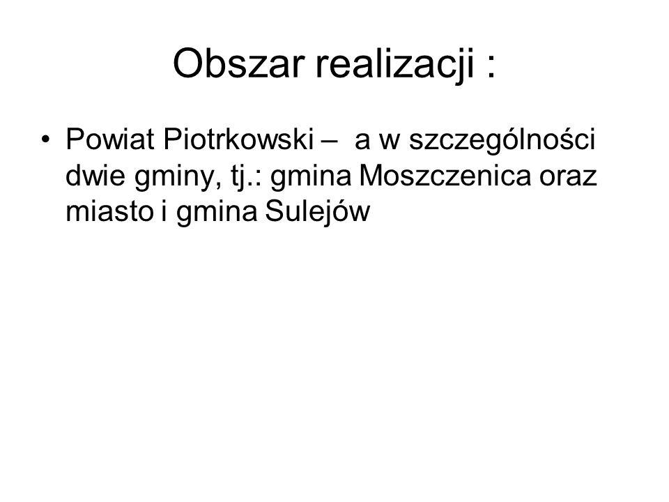 Obszar realizacji : Powiat Piotrkowski – a w szczególności dwie gminy, tj.: gmina Moszczenica oraz miasto i gmina Sulejów