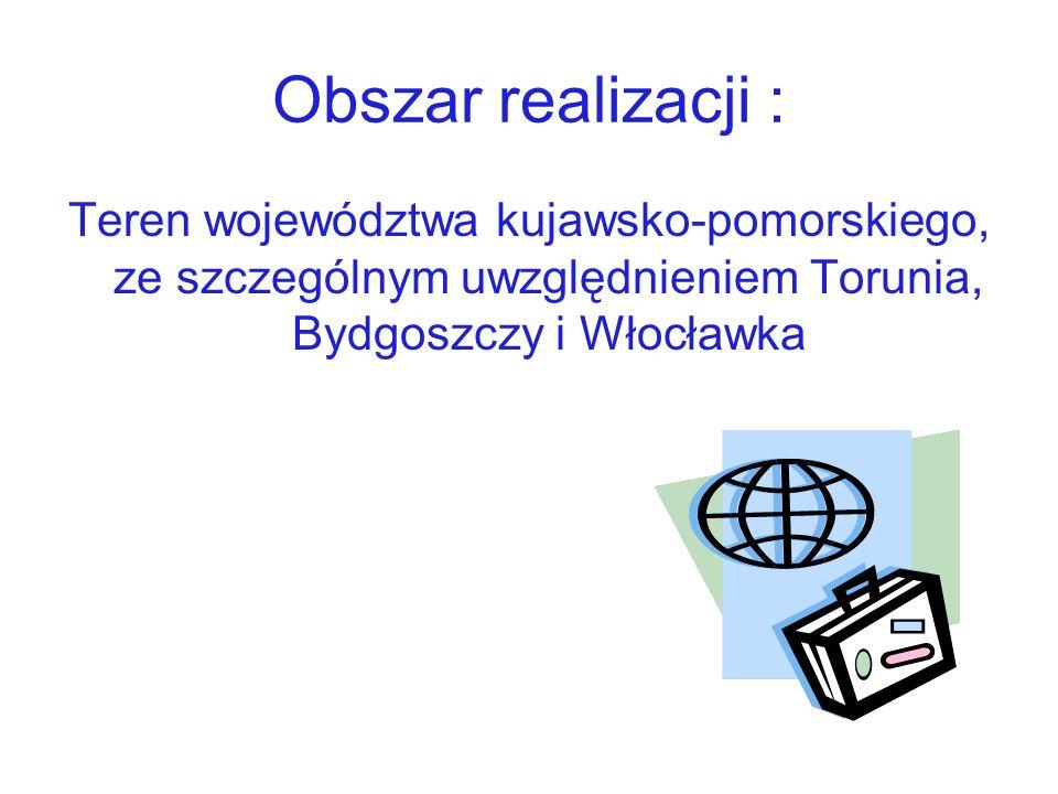 Obszar realizacji : Teren województwa kujawsko-pomorskiego, ze szczególnym uwzględnieniem Torunia, Bydgoszczy i Włocławka