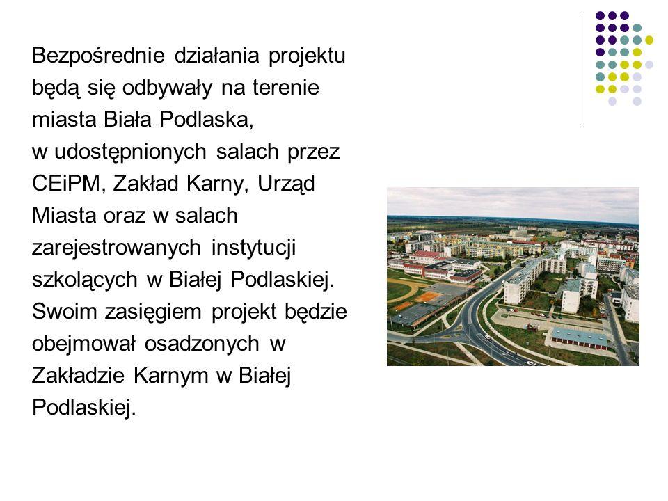 Bezpośrednie działania projektu będą się odbywały na terenie miasta Biała Podlaska, w udostępnionych salach przez CEiPM, Zakład Karny, Urząd Miasta oraz w salach zarejestrowanych instytucji szkolących w Białej Podlaskiej.