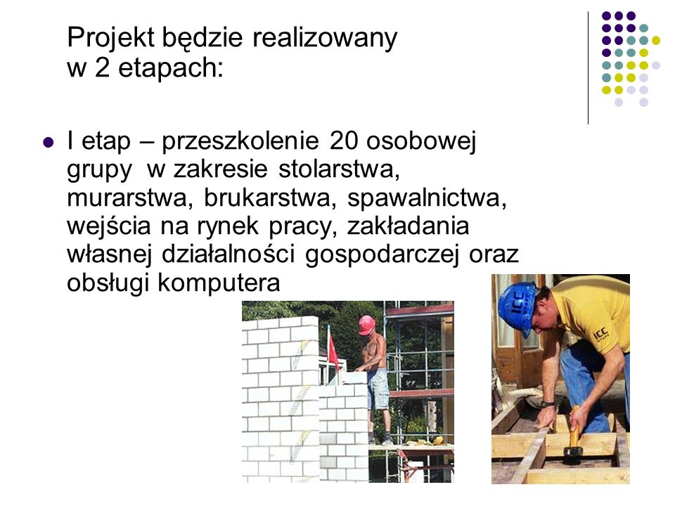 Projekt będzie realizowany w 2 etapach: I etap – przeszkolenie 20 osobowej grupy w zakresie stolarstwa, murarstwa, brukarstwa, spawalnictwa, wejścia na rynek pracy, zakładania własnej działalności gospodarczej oraz obsługi komputera
